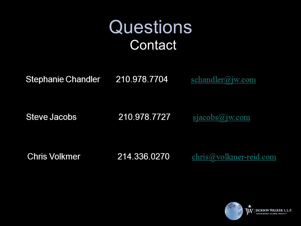 Questions Contact Chris Volkmer214.336.0270 chris@volkmer-reid.com chris@volkmer-reid.com Steve Jacobs 210.978.7727 sjacobs@jw.comsjacobs@jw.com Stephanie Chandler 210.978.7704 schandler@jw.comschandler@jw.com