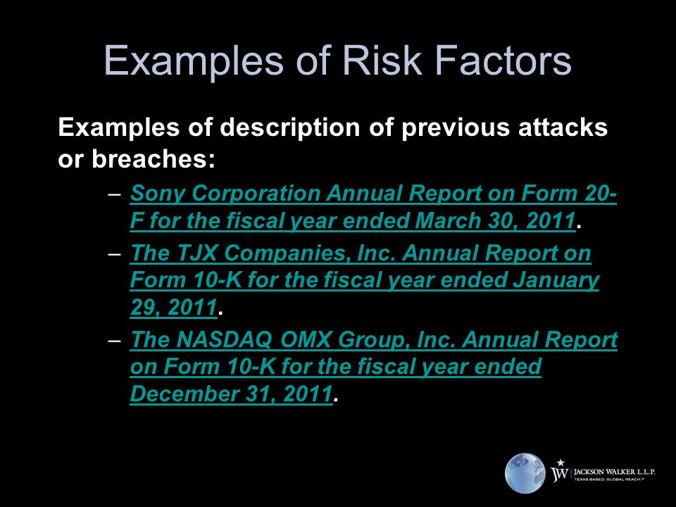 Examples of Risk Factors Examples of description of previous attacks or breaches: –Sony Corporation Annual Report on Form 20- F for the fiscal year ended March 30, 2011.Sony Corporation Annual Report on Form 20- F for the fiscal year ended March 30, 2011 –The TJX Companies, Inc.