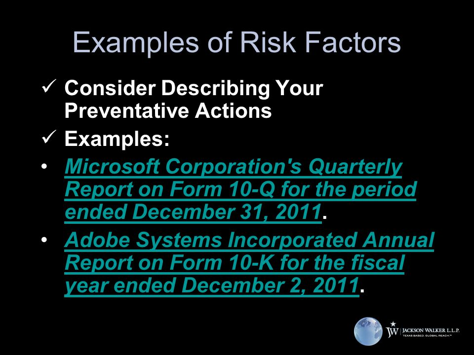 Examples of Risk Factors Consider Describing Your Preventative Actions Examples: Microsoft Corporation s Quarterly Report on Form 10-Q for the period ended December 31, 2011.Microsoft Corporation s Quarterly Report on Form 10-Q for the period ended December 31, 2011 Adobe Systems Incorporated Annual Report on Form 10-K for the fiscal year ended December 2, 2011.Adobe Systems Incorporated Annual Report on Form 10-K for the fiscal year ended December 2, 2011