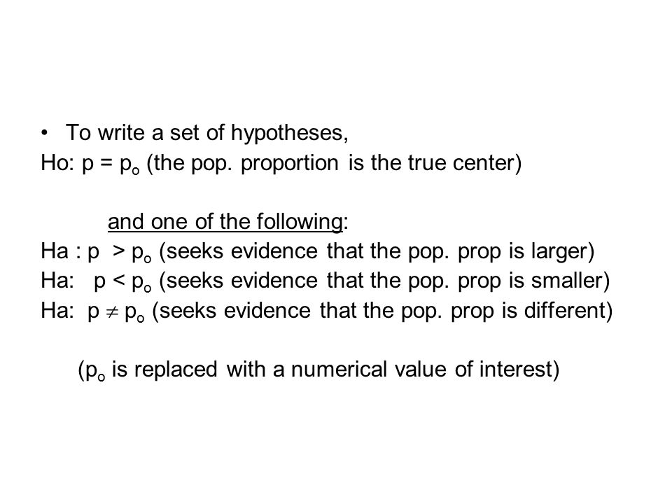To write a set of hypotheses, Ho: p = p o (the pop. proportion is the true center) and one of the following: Ha : p > p o (seeks evidence that the pop