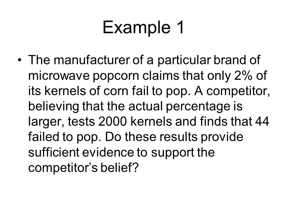 Example 1 The manufacturer of a particular brand of microwave popcorn claims that only 2% of its kernels of corn fail to pop.