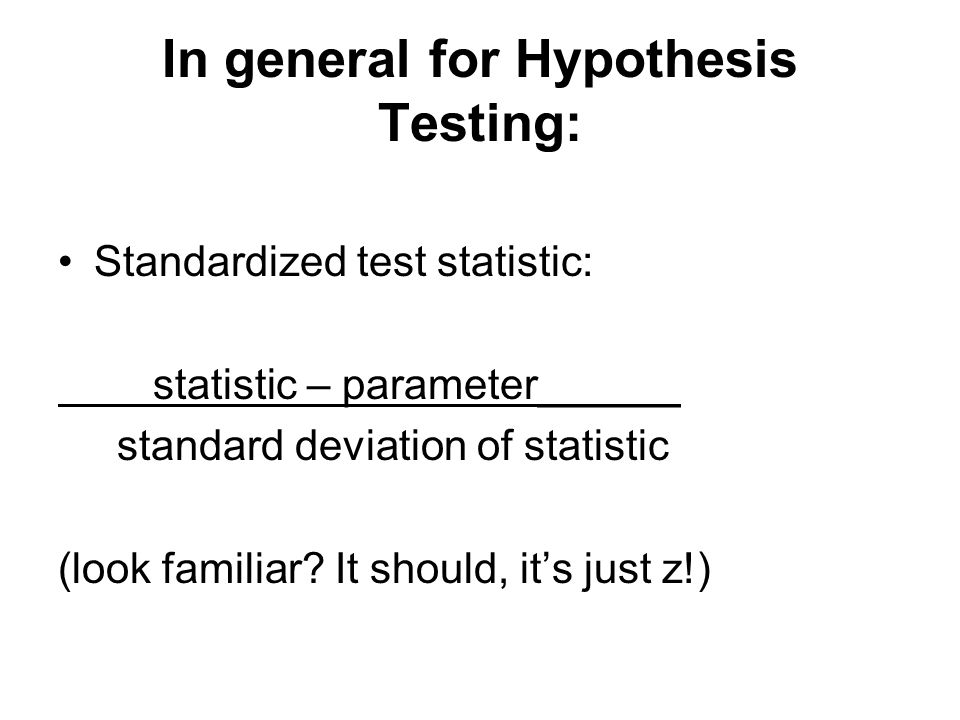 In general for Hypothesis Testing: Standardized test statistic: statistic – parameter______ standard deviation of statistic (look familiar.
