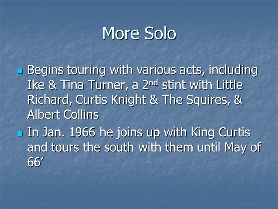 More Solo Begins touring with various acts, including Ike & Tina Turner, a 2 nd stint with Little Richard, Curtis Knight & The Squires, & Albert Colli