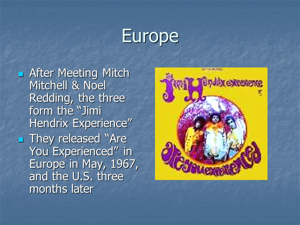 Europe After Meeting Mitch Mitchell & Noel Redding, the three form the Jimi Hendrix Experience After Meeting Mitch Mitchell & Noel Redding, the three form the Jimi Hendrix Experience They released Are You Experienced in Europe in May, 1967, and the U.S.
