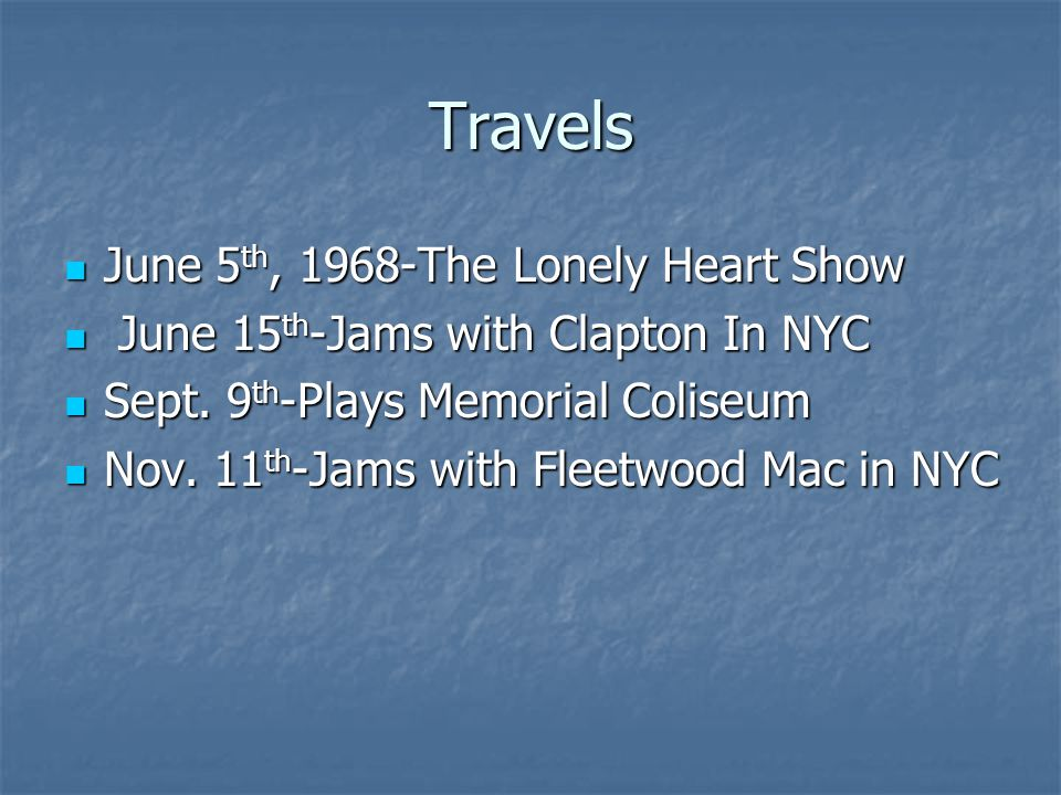 Travels June 5 th, 1968-The Lonely Heart Show June 5 th, 1968-The Lonely Heart Show June 15 th -Jams with Clapton In NYC June 15 th -Jams with Clapton In NYC Sept.