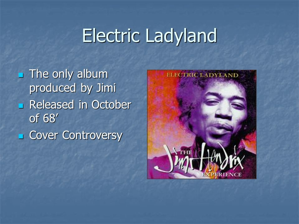 Electric Ladyland The only album produced by Jimi The only album produced by Jimi Released in October of 68' Released in October of 68' Cover Controversy Cover Controversy