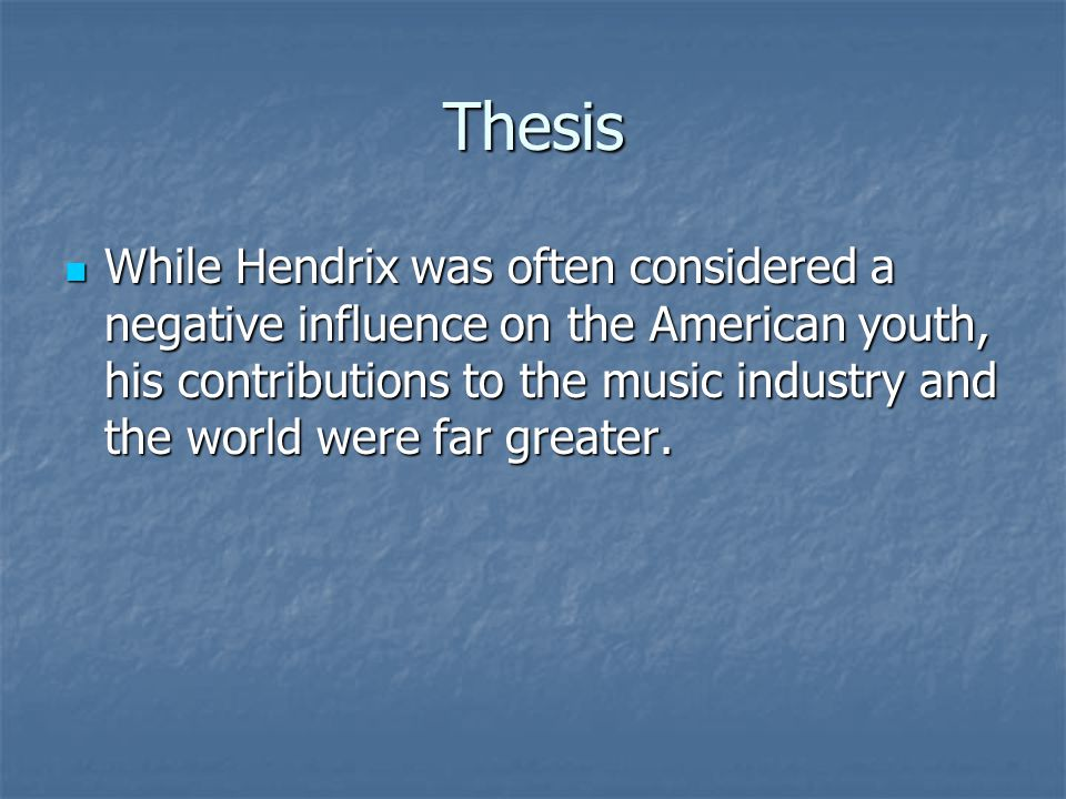 Thesis While Hendrix was often considered a negative influence on the American youth, his contributions to the music industry and the world were far g