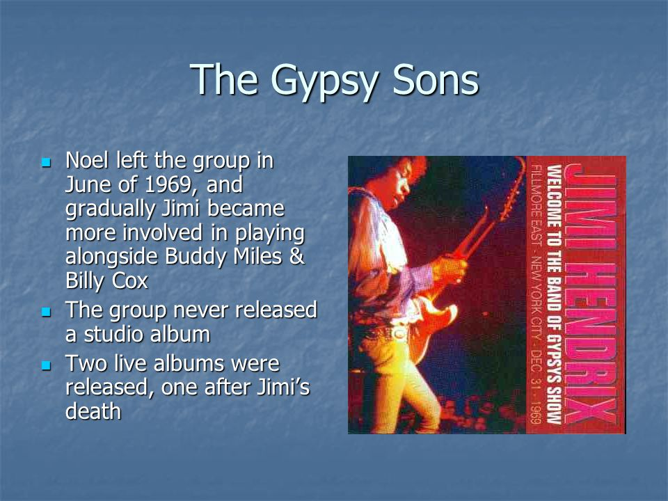 The Gypsy Sons Noel left the group in June of 1969, and gradually Jimi became more involved in playing alongside Buddy Miles & Billy Cox Noel left the