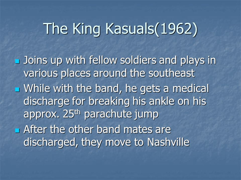 The King Kasuals(1962) Joins up with fellow soldiers and plays in various places around the southeast Joins up with fellow soldiers and plays in various places around the southeast While with the band, he gets a medical discharge for breaking his ankle on his approx.