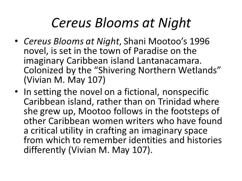 Cereus Blooms at Night Cereus Blooms at Night, Shani Mootoo's 1996 novel, is set in the town of Paradise on the imaginary Caribbean island Lantanacamara.