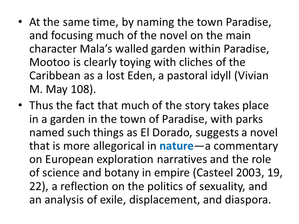 At the same time, by naming the town Paradise, and focusing much of the novel on the main character Mala's walled garden within Paradise, Mootoo is clearly toying with cliches of the Caribbean as a lost Eden, a pastoral idyll (Vivian M.