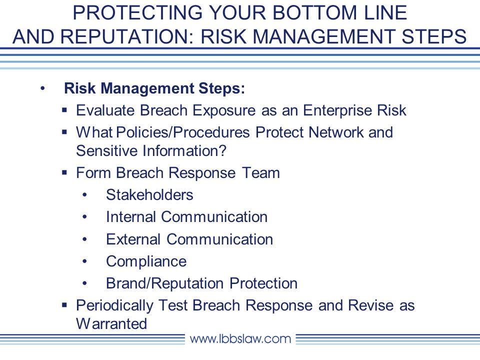 PROTECTING YOUR BOTTOM LINE AND REPUTATION: RISK MANAGEMENT STEPS Identify Stakeholders Establish Analysis and Communication Protocols Evaluate Vendor Needs Remediation and Recovery Procedures Human Resource Involvement Testing (DRP) Breach Containment Damage Determination Legal Analysis Communication Analyze Requirements (State and Fed Considerations) Consider All Notification Methods Third Party Vendors for Notification and PR(?) Roll Out Notifications Over Time Insurance Remedies Credit Monitoring Public Relations Customer Retention Plans Implementation of IT Upgrades Public Relations Ongoing Marketing Efforts IT as part of the Ongoing Solution HR Involvement TBD Pre-Breach Response Planning Incident Analysis Incident Disclosure Loss Mitigation Communication & Remediation
