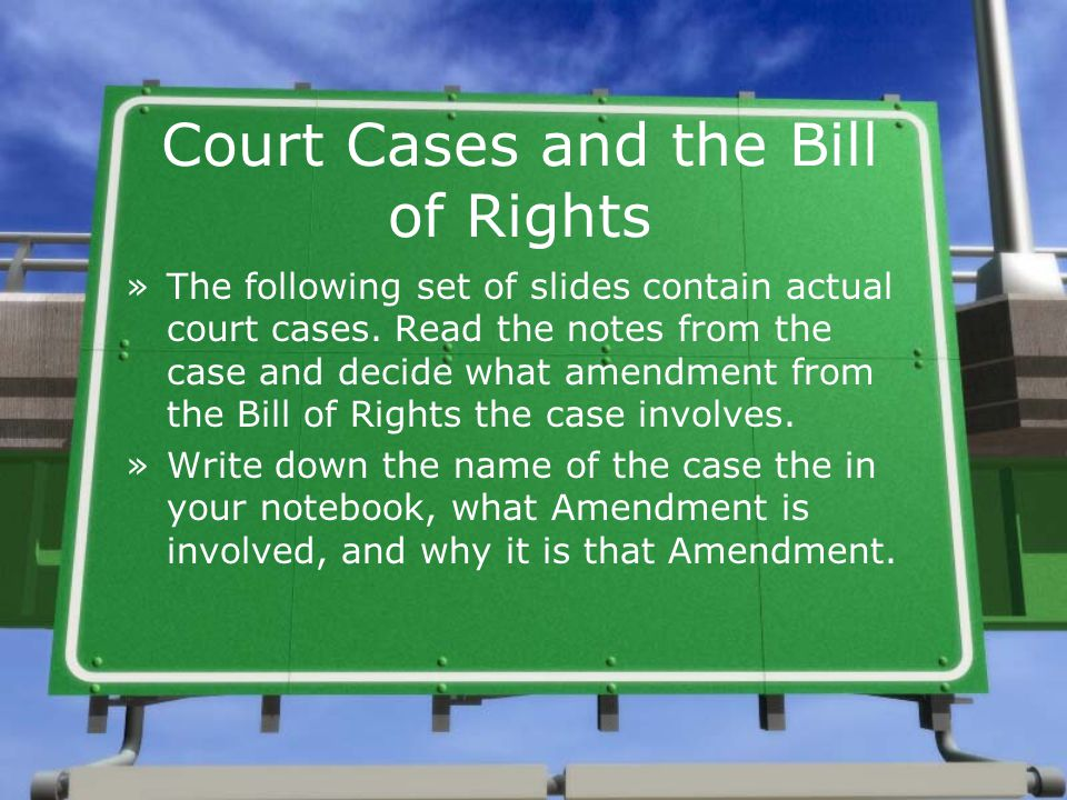 Court Cases and the Bill of Rights »The following set of slides contain actual court cases. Read the notes from the case and decide what amendment fro
