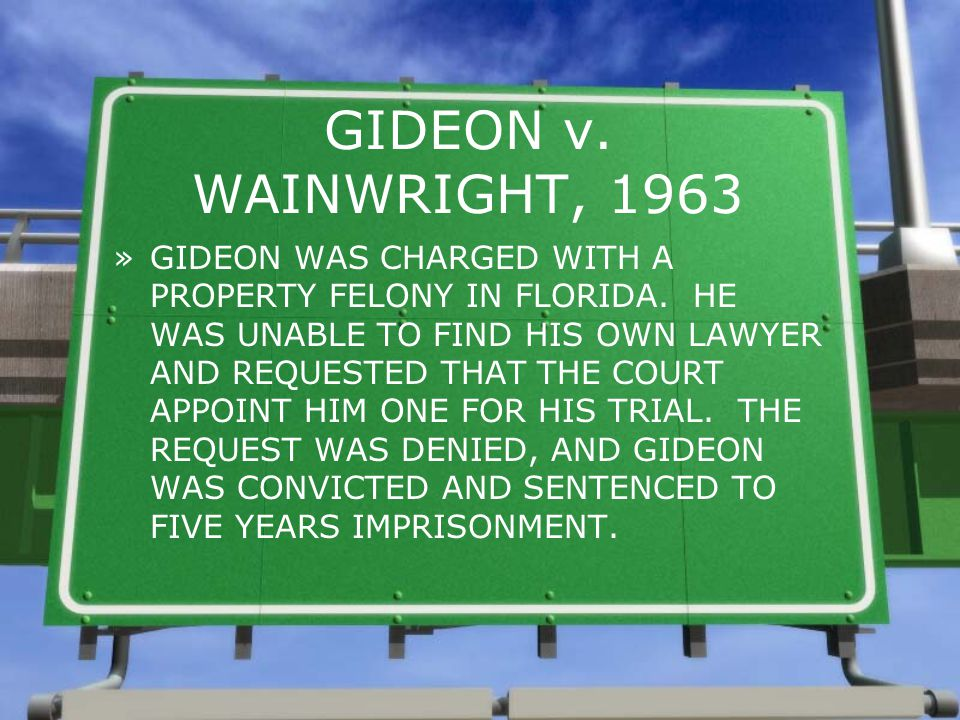 GIDEON v. WAINWRIGHT, 1963 »GIDEON WAS CHARGED WITH A PROPERTY FELONY IN FLORIDA. HE WAS UNABLE TO FIND HIS OWN LAWYER AND REQUESTED THAT THE COURT AP