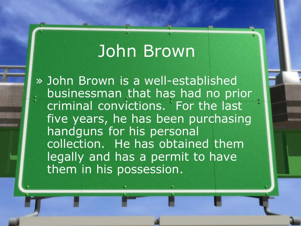 John Brown »John Brown is a well-established businessman that has had no prior criminal convictions. For the last five years, he has been purchasing h