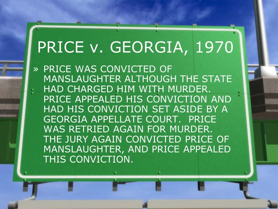 PRICE v. GEORGIA, 1970 »PRICE WAS CONVICTED OF MANSLAUGHTER ALTHOUGH THE STATE HAD CHARGED HIM WITH MURDER. PRICE APPEALED HIS CONVICTION AND HAD HIS