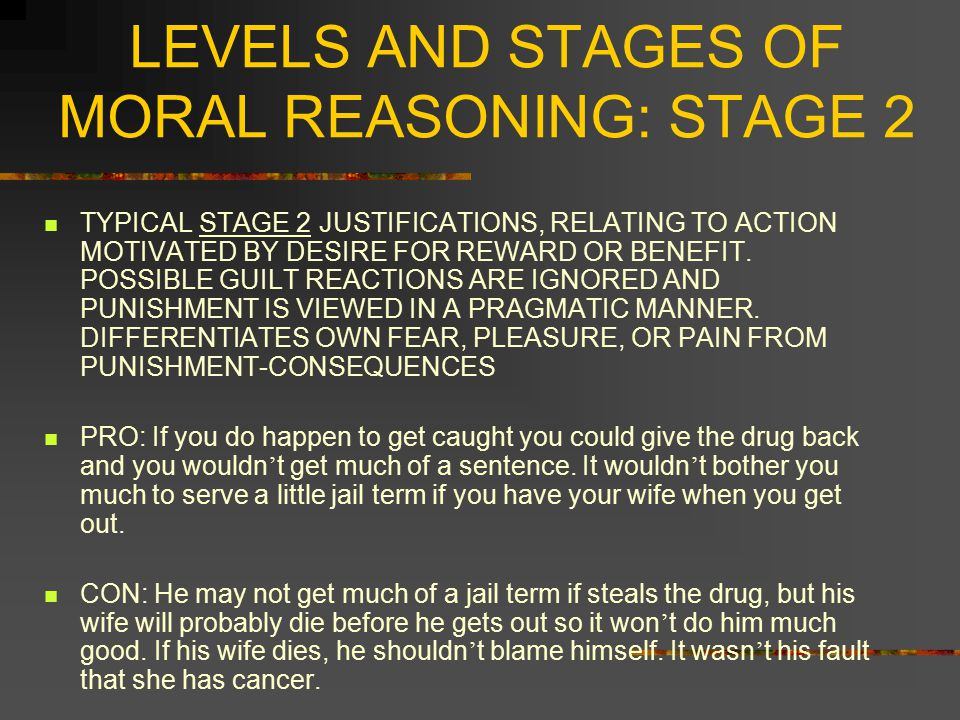 LEVELS AND STAGES OF MORAL REASONING: STAGE 3 LEVEL 2 MORAL VALUES RESIDING IN PERFORMANCE OF GOOD AND RIGHT ROLES MAINTAINING THE CONVENTIONAL ORDER MAINTAINING EXPECTANCIES OF OTHERS STAGE 3: GOOD BOY ORIENTATION ORIENTATION TO APPROVAL AND PLEASING AND HELPING OTHERS CONFORMITY TO STEREOTYPICAL IMAGES OF THE MAJORITY JUDGMENTS MADE ACCORDING TO INTENTIONS