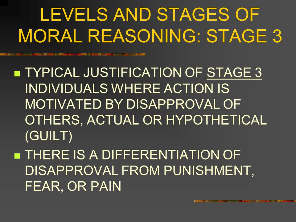 LEVELS AND STAGES OF MORAL REASONING: STAGE 3 PRO: Nobody will think you ' re bad if you steal the drug but your family will think you ' re an inhuman husband if you don ' t.
