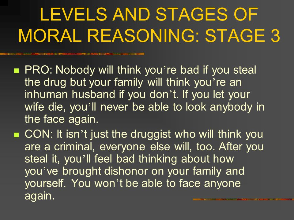 LEVELS AND STAGES OF MORAL REASONING: STAGE 4 STAGE 4: AUTHORITY AND SOCIAL ORDER MAINTAINING ORIENTATION ORIENTATION TO DOING ONE ' S DUTY AND TO SHOW RESPECT FOR AUTHORITY MAINTAINING THE SOCIAL ORDER FOR ITS OWN SAKE REGARD FOR EARNED EXPECTATIONS OF OTHERS