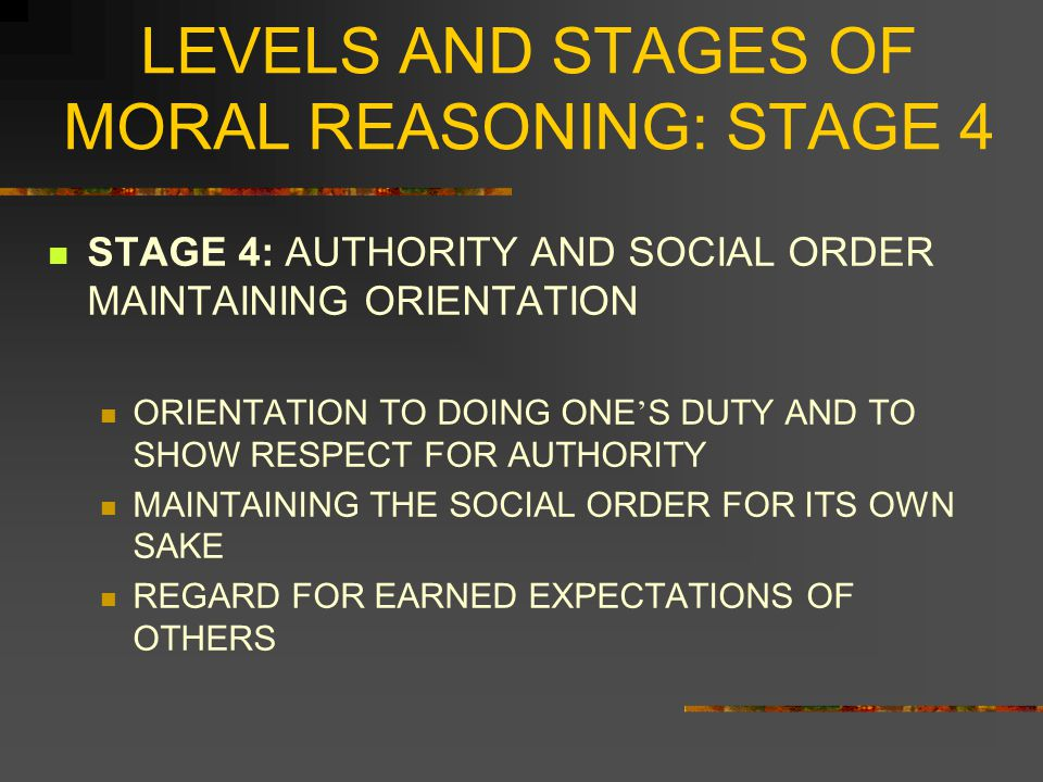 LEVELS AND STAGES OF MORAL REASONING: STAGE 4 TYPICAL JUSTIFICATIONS FOR STAGE 4, WHERE ACTION IS MOTIVATED BY ANTICIPATION OF DISHONOR INSTITUTIONAL BLAME FOR FAILURE OF DUTY GUILT OVER CONCRETE HARM DONE TO OTHERS DIFFERENTIATES FORMAL DISHONOR FROM INFORMAL DISAPPROVAL DIFFERENTIATES GUILT FOR BAD CONSEQUENCES FROM DISAPPROVAL