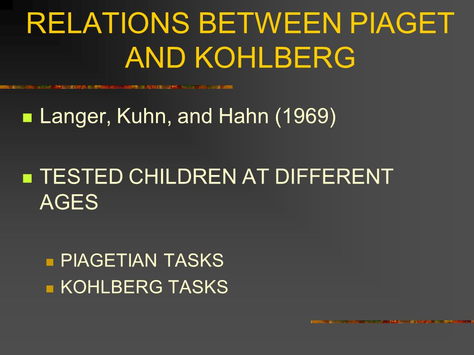RELATIONS BETWEEN PIAGET AND KOHLBERG FOUND THAT PIAGETIAN STAGES ARE A NECESSARY BUT NOT SUFFICIENT CONDITION FOR KOHLBERG ' S STAGES EXAMPLE: A STAGE 5 PERSON IN KOHLBERG ' S SYSTEM MUST BE IN PIAGET ' S FORMAL OPERATIONS STAGE BUT A FORMAL OPERATIONS STAGE PERSON COULD BE IN ANY OF KOHLBERG ' S STAGES