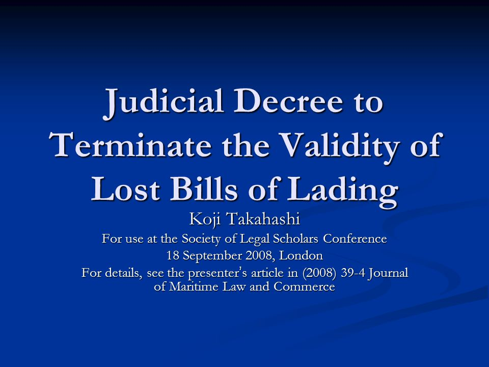 Judicial Decree to Terminate the Validity of Lost Bills of Lading Koji Takahashi For use at the Society of Legal Scholars Conference 18 September 2008, London For details, see the presenter ' s article in (2008) 39-4 Journal of Maritime Law and Commerce