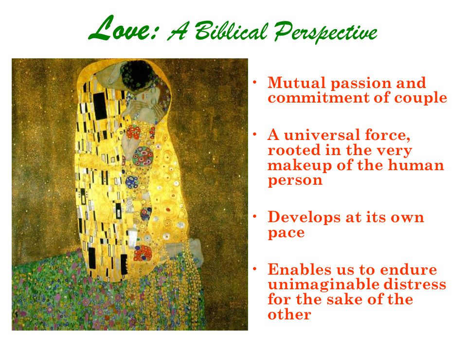 Love: A Biblical Perspective Mutual passion and commitment of couple A universal force, rooted in the very makeup of the human person Develops at its own pace Enables us to endure unimaginable distress for the sake of the other