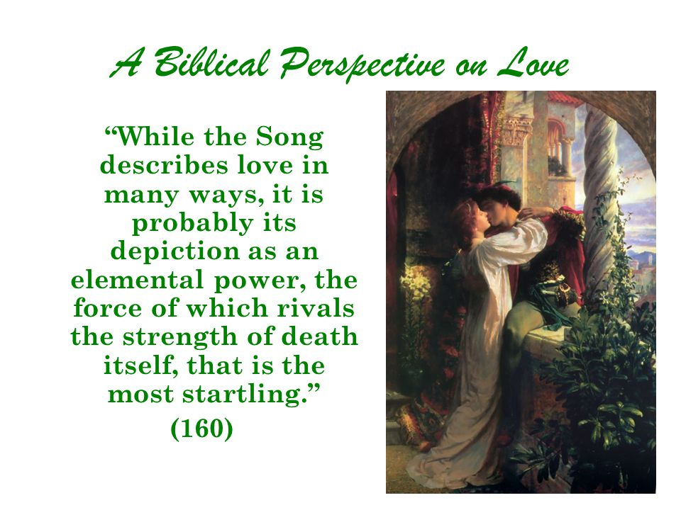 A Biblical Perspective on Love While the Song describes love in many ways, it is probably its depiction as an elemental power, the force of which rivals the strength of death itself, that is the most startling. (160)
