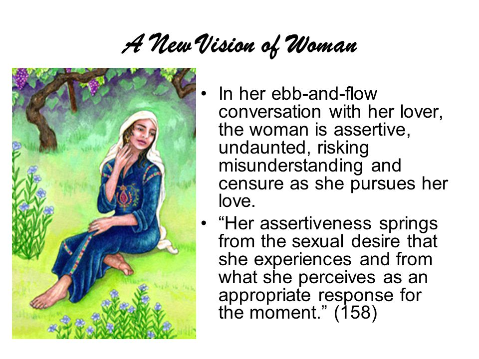 A New Vision of Woman In her ebb-and-flow conversation with her lover, the woman is assertive, undaunted, risking misunderstanding and censure as she pursues her love.