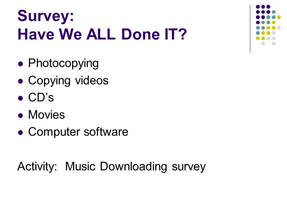 Survey: Have We ALL Done IT? Photocopying Copying videos CD's Movies Computer software Activity: Music Downloading survey