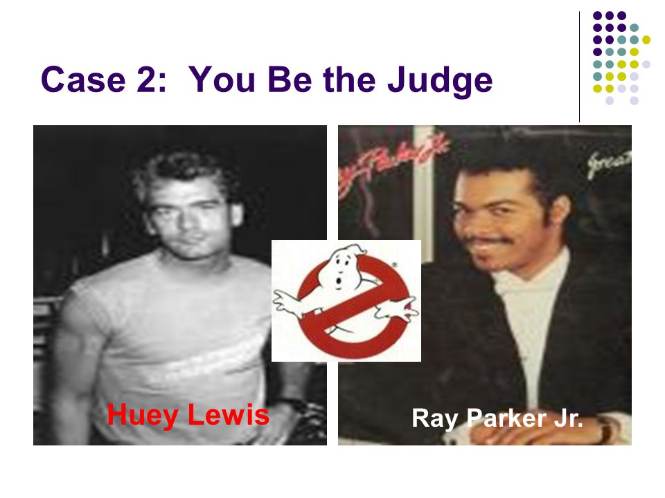 Case 2: You Be the Judge Huey Lewis Ray Parker Jr.