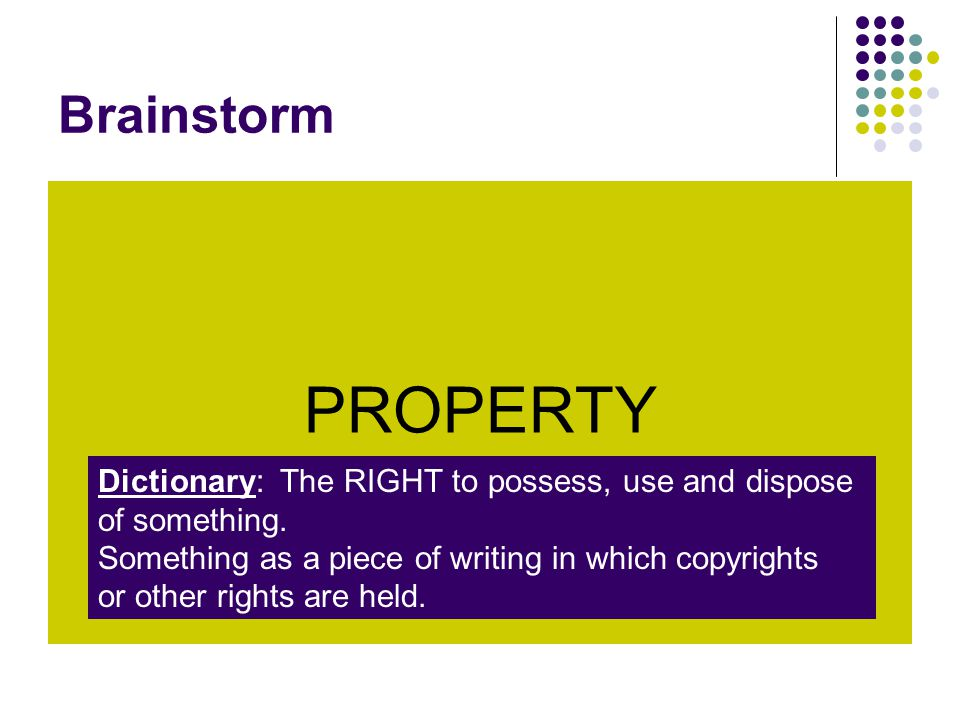Brainstorm PROPERTY Dictionary: The RIGHT to possess, use and dispose of something. Something as a piece of writing in which copyrights or other right