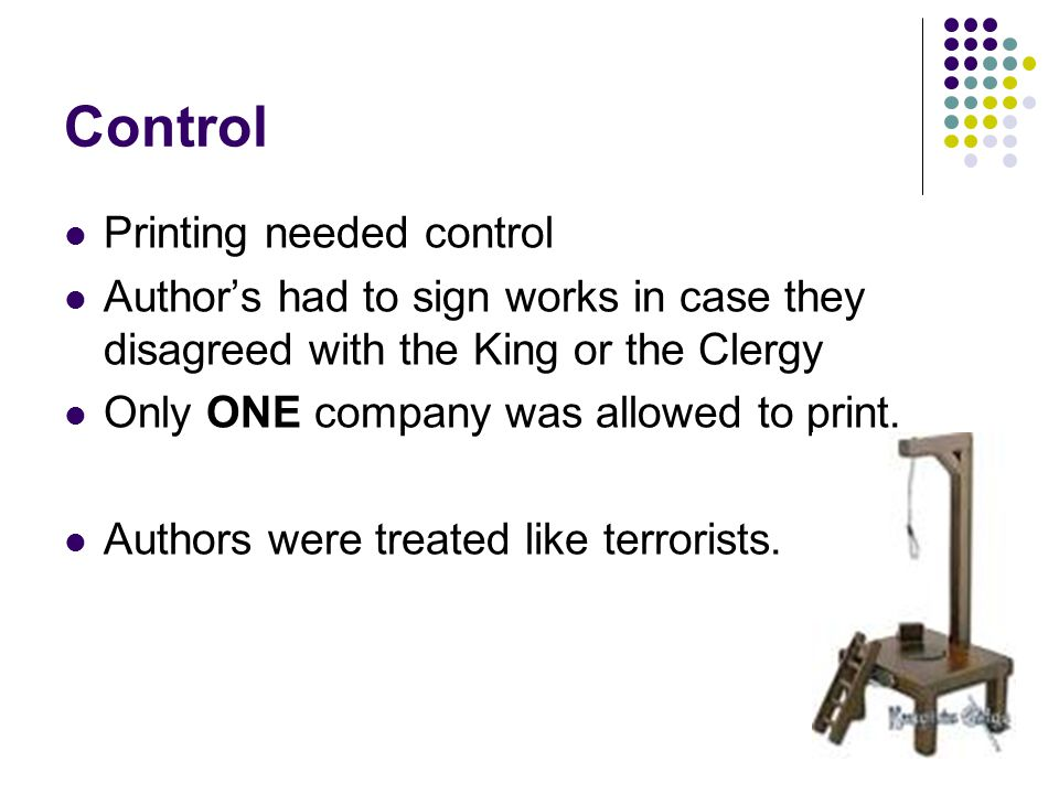 Control Printing needed control Author's had to sign works in case they disagreed with the King or the Clergy Only ONE company was allowed to print. A