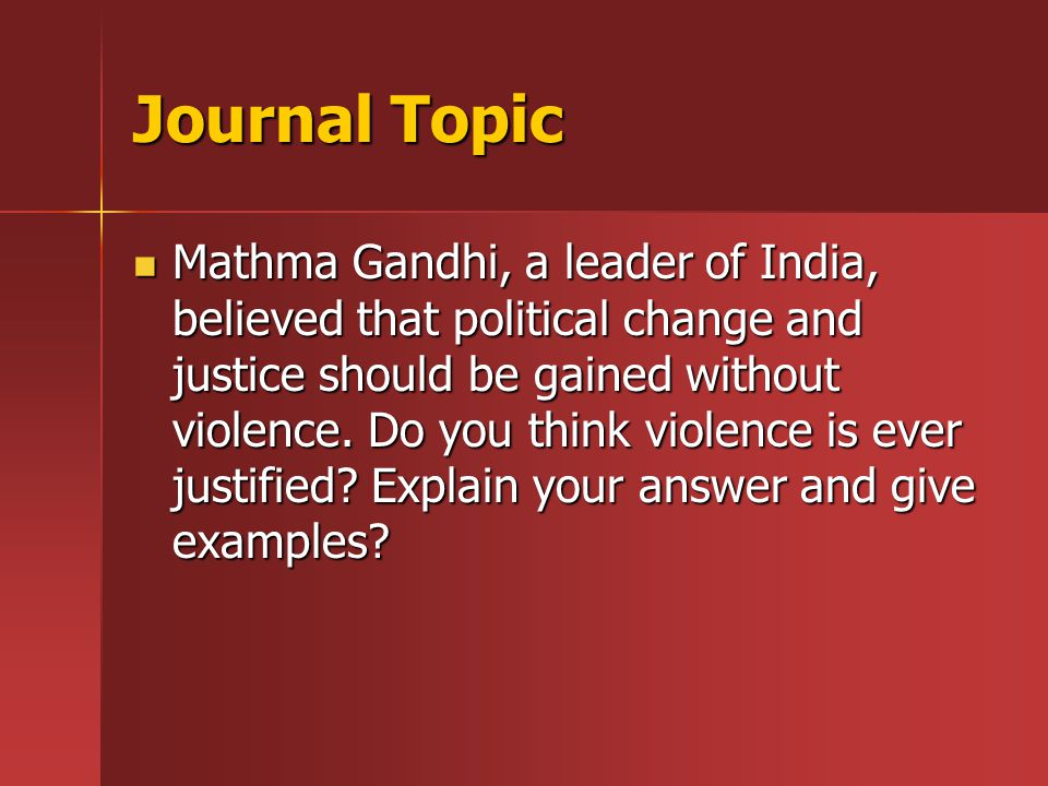Journal Topic Mathma Gandhi, a leader of India, believed that political change and justice should be gained without violence.