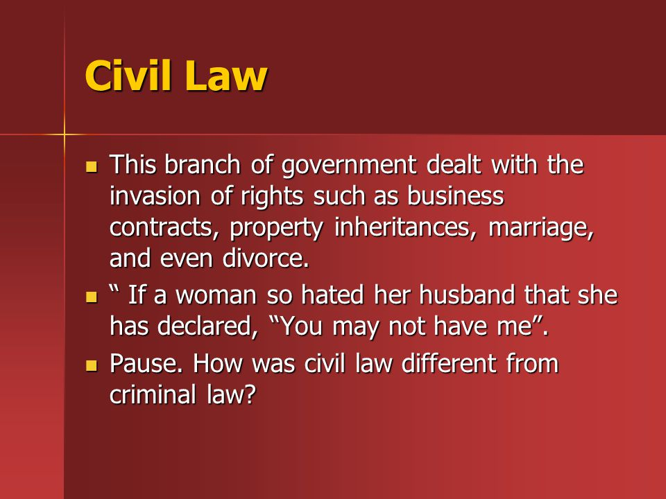 Civil Law This branch of government dealt with the invasion of rights such as business contracts, property inheritances, marriage, and even divorce.