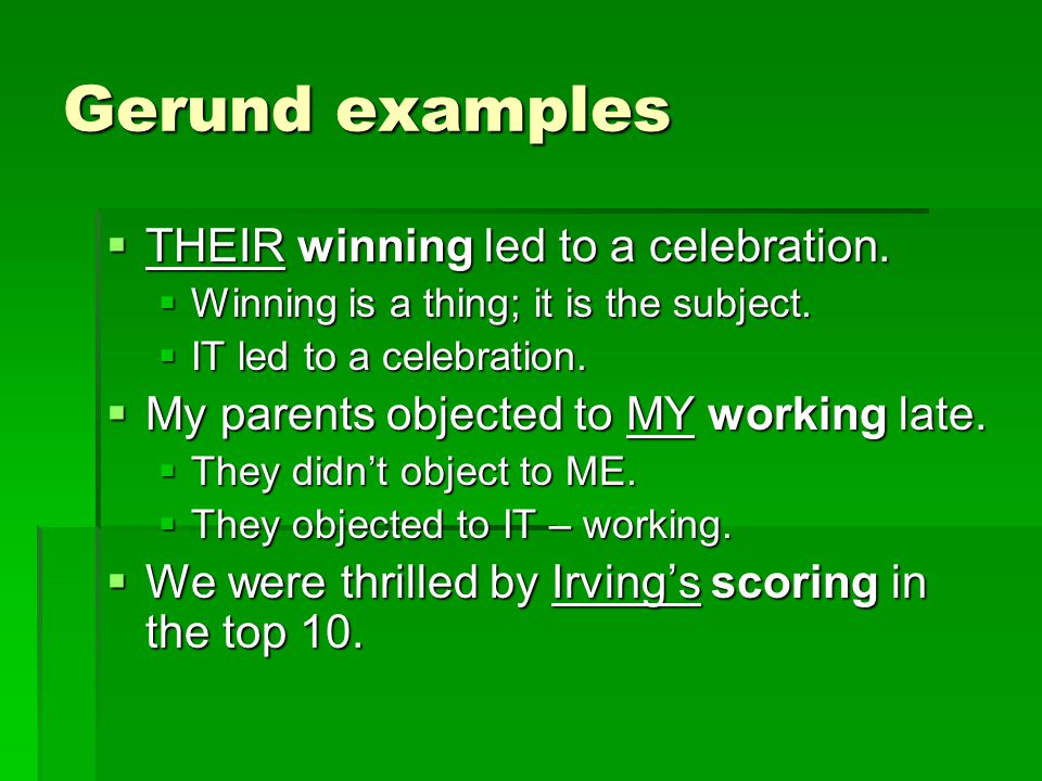 Gerund examples  THEIR winning led to a celebration.  Winning is a thing; it is the subject.  IT led to a celebration.  My parents objected to MY