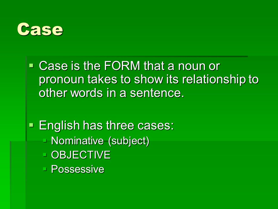 Case  Case is the FORM that a noun or pronoun takes to show its relationship to other words in a sentence.  English has three cases:  Nominative (s