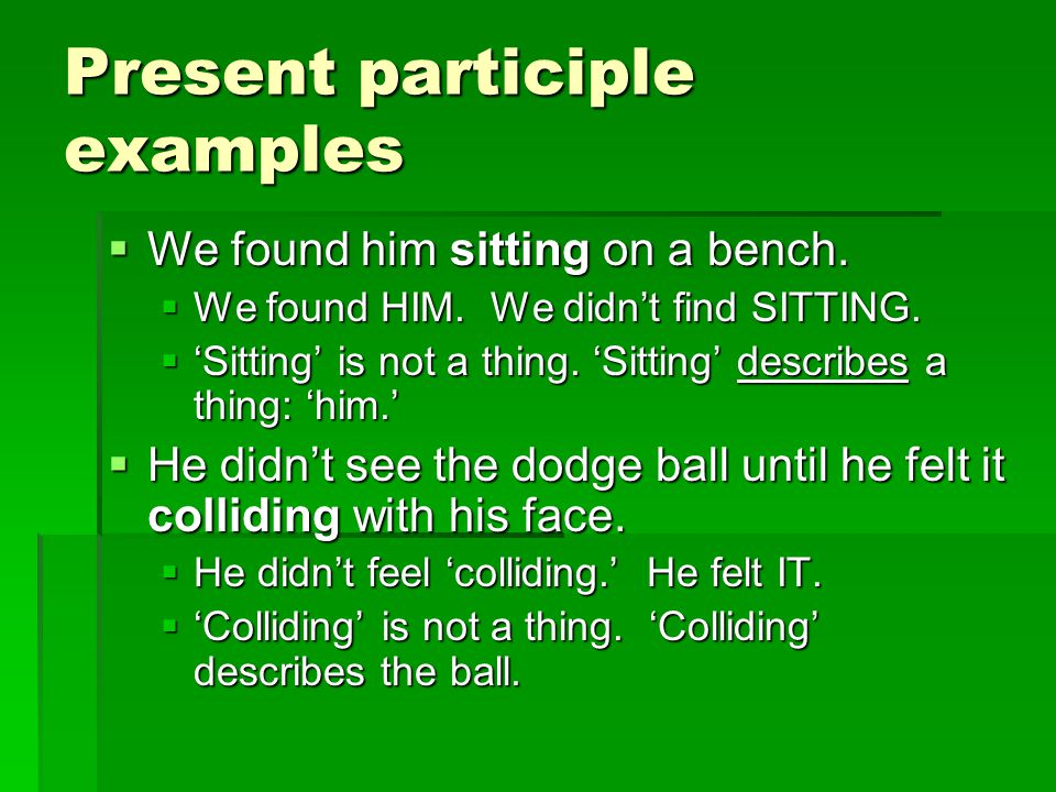 Present participle examples  We found him sitting on a bench.  We found HIM. We didn't find SITTING.  'Sitting' is not a thing. 'Sitting' describes