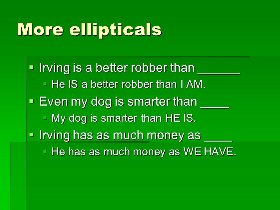 More ellipticals  Irving is a better robber than ______  He IS a better robber than I AM.  Even my dog is smarter than ____  My dog is smarter tha
