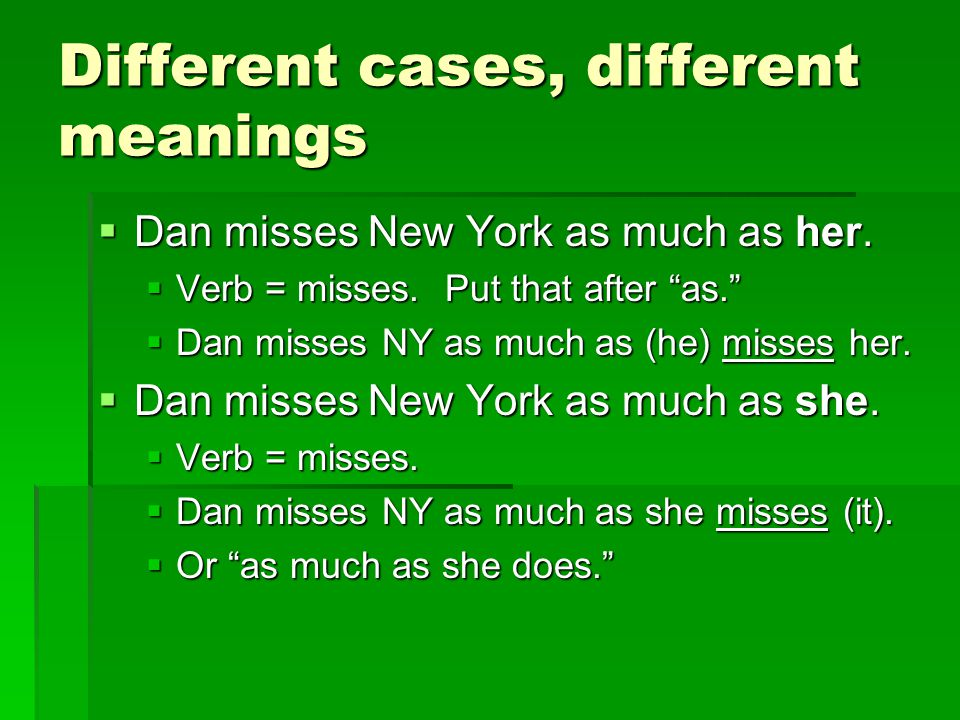 """Different cases, different meanings  Dan misses New York as much as her.  Verb = misses. Put that after """"as.""""  Dan misses NY as much as (he) misses"""