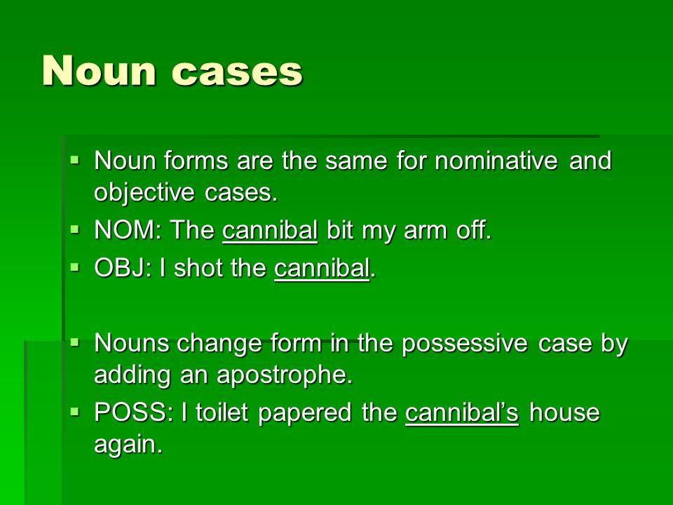 Noun cases  Noun forms are the same for nominative and objective cases.  NOM: The cannibal bit my arm off.  OBJ: I shot the cannibal.  Nouns chang