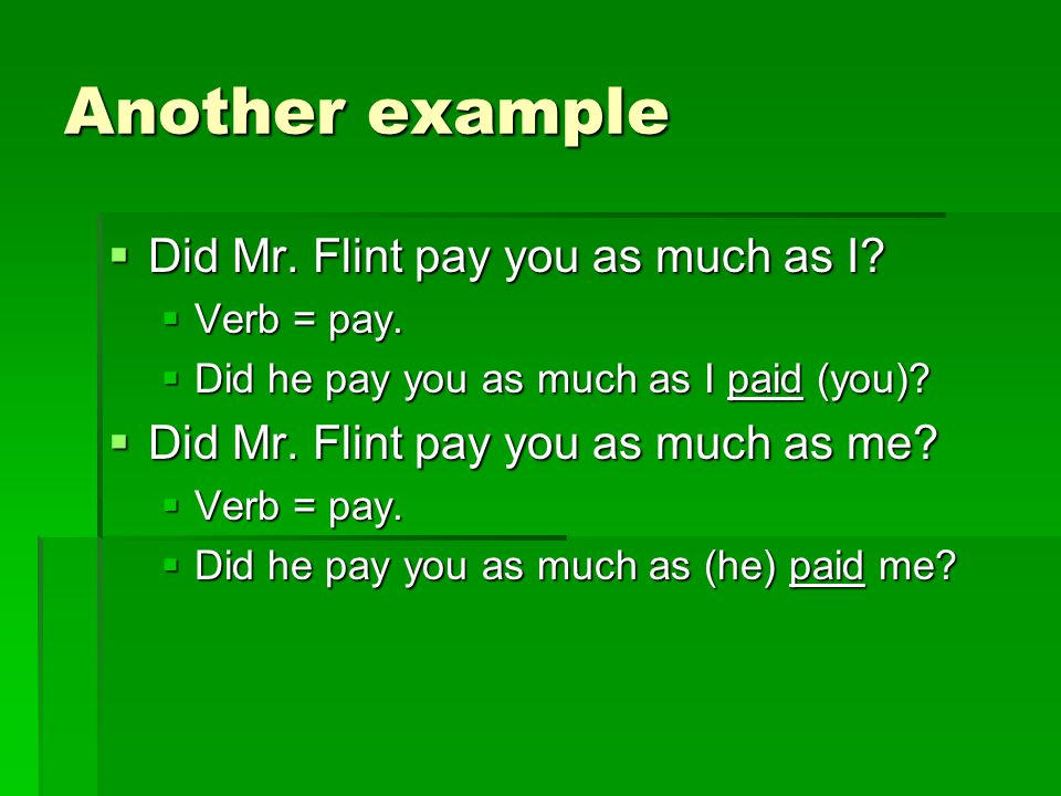Another example  Did Mr. Flint pay you as much as I?  Verb = pay.  Did he pay you as much as I paid (you)?  Did Mr. Flint pay you as much as me? 