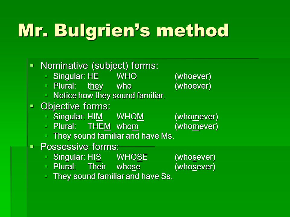 Mr. Bulgrien's method  Nominative (subject) forms:  Singular: HEWHO(whoever)  Plural:theywho(whoever)  Notice how they sound familiar.  Objective