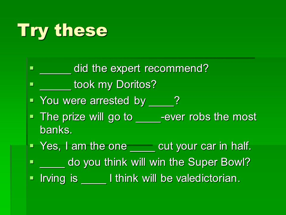 Try these  _____ did the expert recommend?  _____ took my Doritos?  You were arrested by ____?  The prize will go to ____-ever robs the most banks