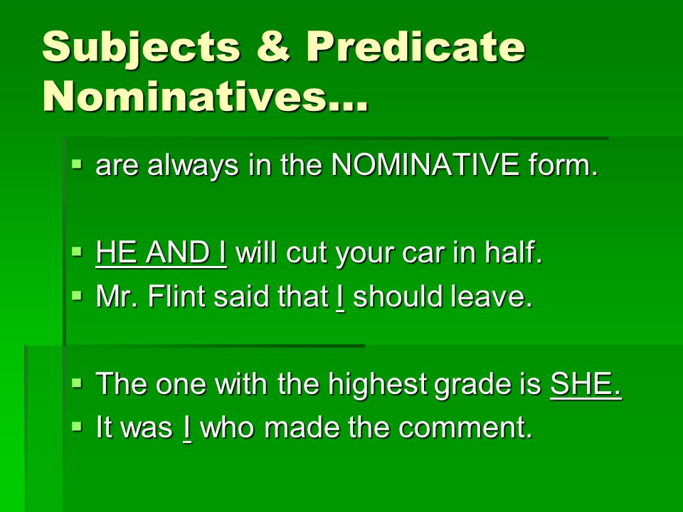 Subjects & Predicate Nominatives…  are always in the NOMINATIVE form.  HE AND I will cut your car in half.  Mr. Flint said that I should leave.  T