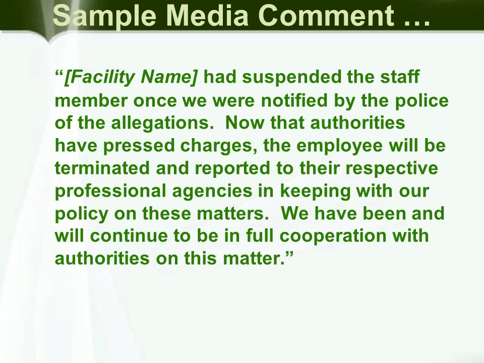 Sample Media Comment … [Facility Name] had suspended the staff member once we were notified by the police of the allegations.