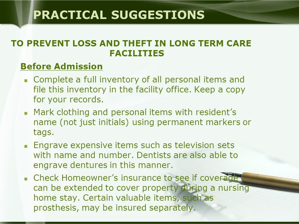 PRACTICAL SUGGESTIONS TO PREVENT LOSS AND THEFT IN LONG TERM CARE FACILITIES Before Admission Complete a full inventory of all personal items and file this inventory in the facility office.