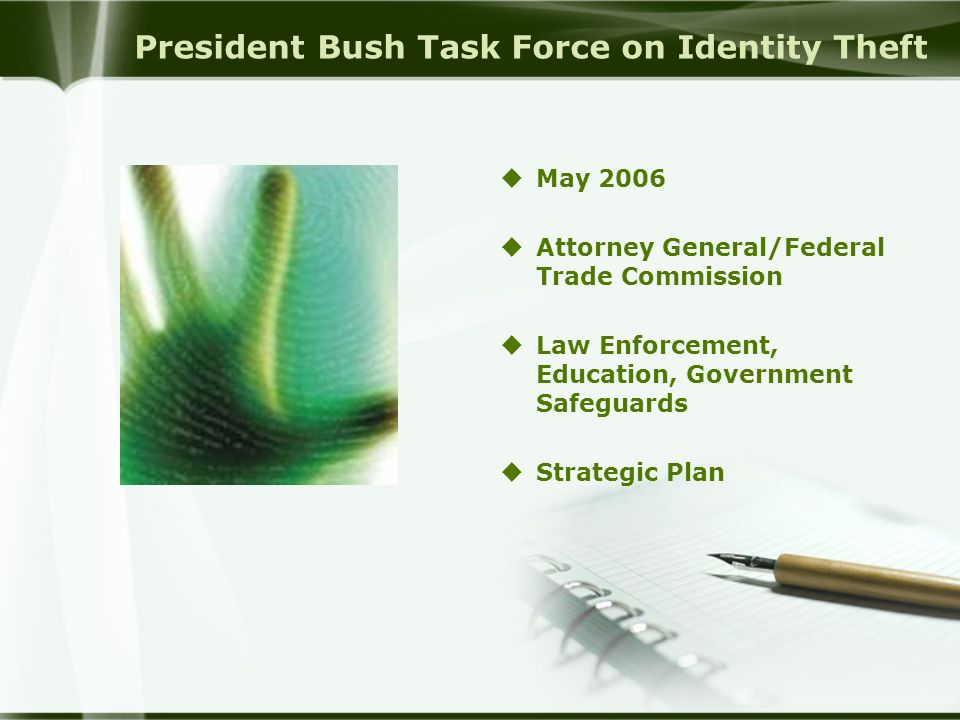 President Bush Task Force on Identity Theft  May 2006  Attorney General/Federal Trade Commission  Law Enforcement, Education, Government Safeguards  Strategic Plan