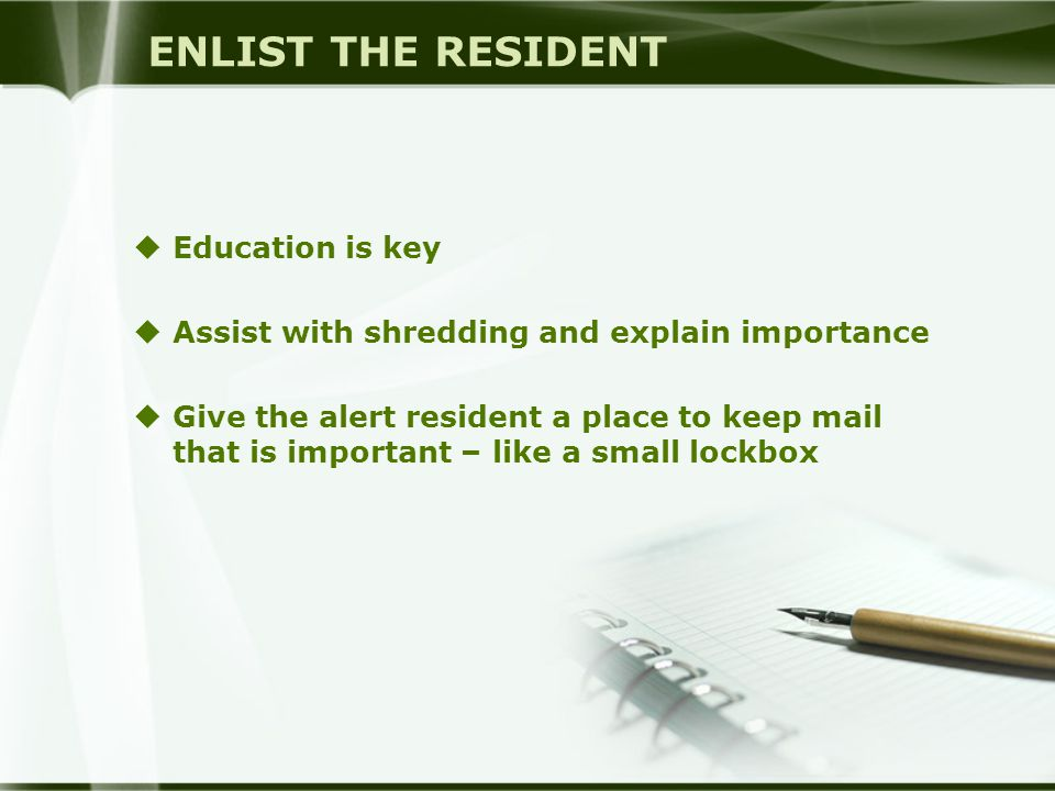 ENLIST THE RESIDENT  Education is key  Assist with shredding and explain importance  Give the alert resident a place to keep mail that is important – like a small lockbox