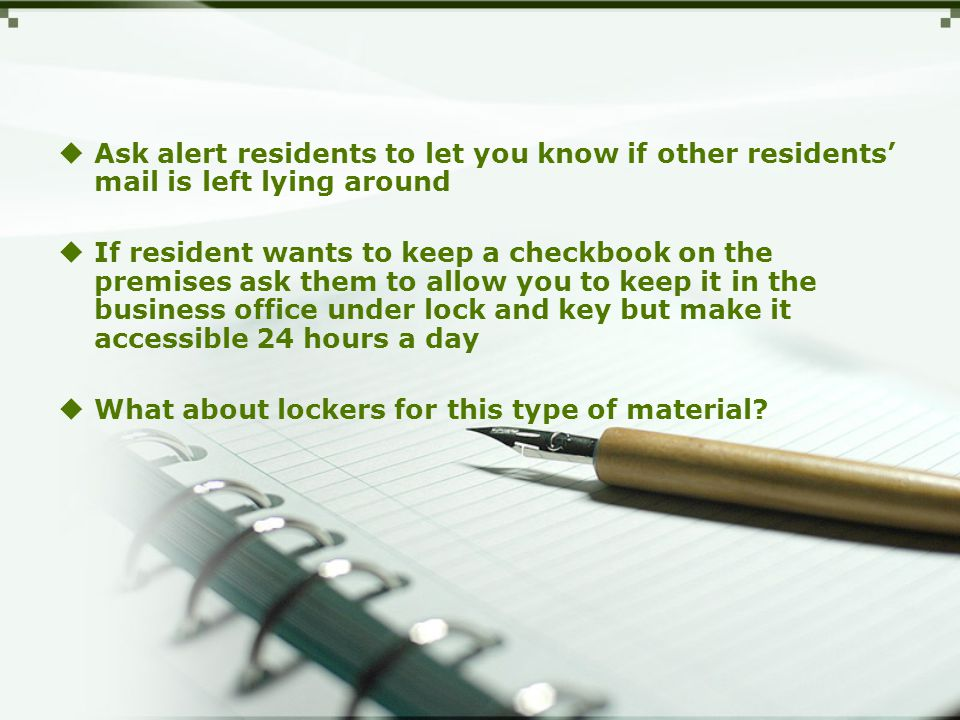  Ask alert residents to let you know if other residents' mail is left lying around  If resident wants to keep a checkbook on the premises ask them to allow you to keep it in the business office under lock and key but make it accessible 24 hours a day  What about lockers for this type of material